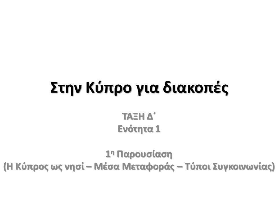 Στην Κύπρο για διακοπές ΤΑΞΗ Δ΄ Ενότητα 1 1 η Παρουσίαση (Η Κύπρος ως νησί – Μέσα Μεταφοράς – Τύποι Συγκοινωνίας)