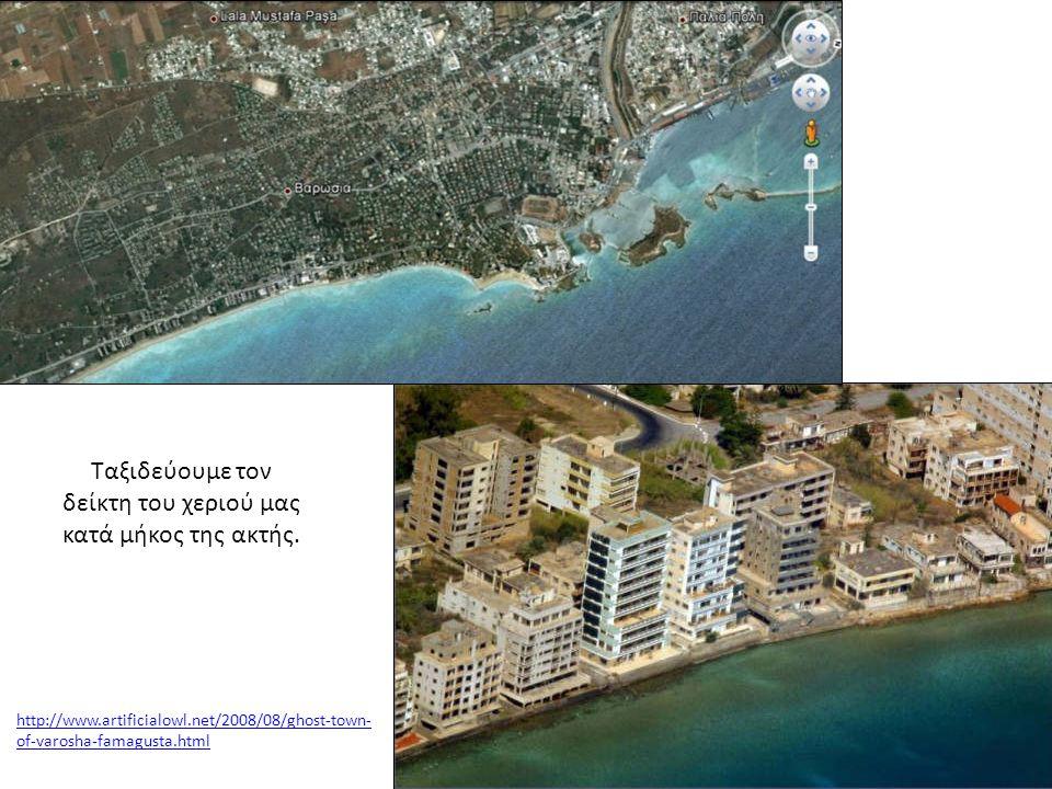 http://www.artificialowl.net/2008/08/ghost-town- of-varosha-famagusta.html Ταξιδεύουμε τον δείκτη του χεριού μας κατά μήκος της ακτής.