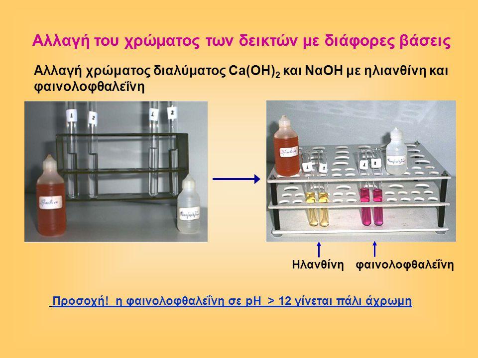 Aλλαγή χρώματος διαλύματος Ca(OH) 2 και ΝαOH με ηλιανθίνη και φαινολοφθαλεΐνη Προσοχή! η φαινολοφθαλεΐνη σε pH > 12 γίνεται πάλι άχρωμη Αλλαγή του χρώ