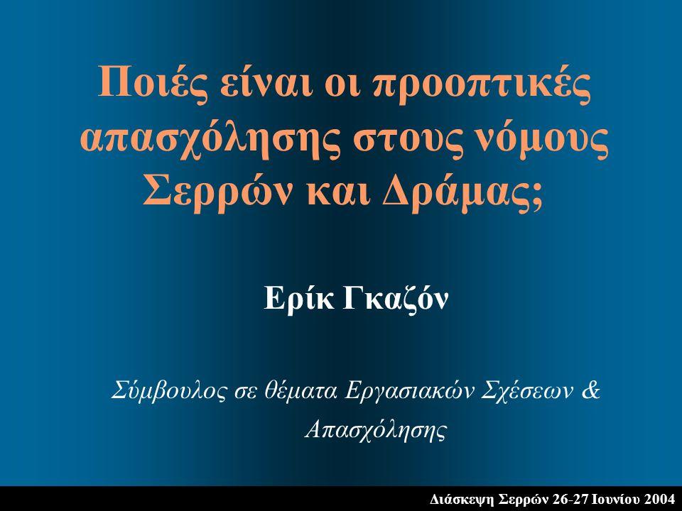 Διάσκεψη Σερρών 26-27 Ιουνίου 2004 Ερίκ Γκαζόν Σύμβουλος σε θέματα Εργασιακών Σχέσεων & Απασχόλησης Ποιές είναι οι προοπτικές απασχόλησης στους νόμους Σερρών και Δράμας;