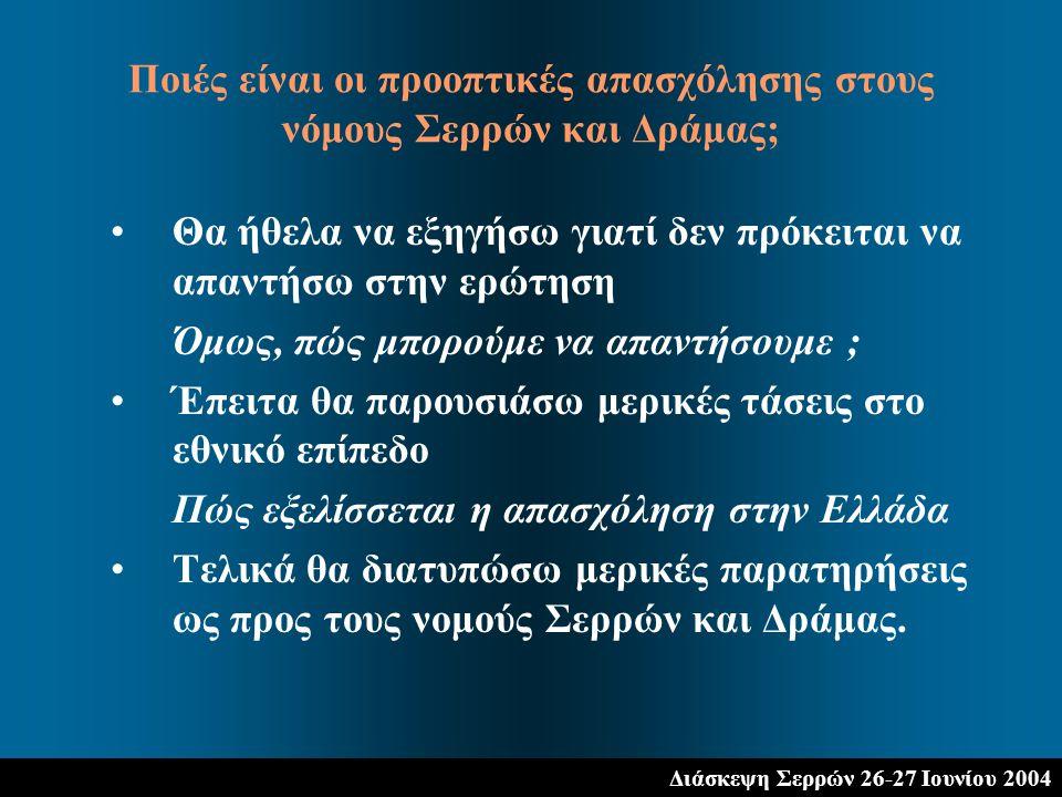 Διάσκεψη Σερρών 26-27 Ιουνίου 2004 Θα ήθελα να εξηγήσω γιατί δεν πρόκειται να απαντήσω στην ερώτηση Όμως, πώς μπορούμε να απαντήσουμε ; Έπειτα θα παρουσιάσω μερικές τάσεις στο εθνικό επίπεδο Πώς εξελίσσεται η απασχόληση στην Ελλάδα Τελικά θα διατυπώσω μερικές παρατηρήσεις ως προς τους νομούς Σερρών και Δράμας.