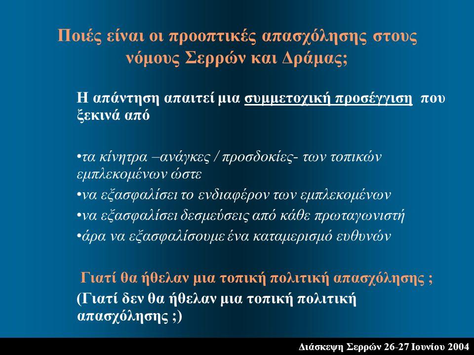 Διάσκεψη Σερρών 26-27 Ιουνίου 2004 Η απάντηση απαιτεί μια συμμετοχική προσέγγιση που ξεκινά από τα κίνητρα –ανάγκες / προσδοκίες- των τοπικών εμπλεκομένων ώστε να εξασφαλίσει το ενδιαφέρον των εμπλεκομένων να εξασφαλίσει δεσμεύσεις από κάθε πρωταγωνιστή άρα να εξασφαλίσουμε ένα καταμερισμό ευθυνών Γιατί θα ήθελαν μια τοπική πολιτική απασχόλησης ; (Γιατί δεν θα ήθελαν μια τοπική πολιτική απασχόλησης ;) Ποιές είναι οι προοπτικές απασχόλησης στους νόμους Σερρών και Δράμας;