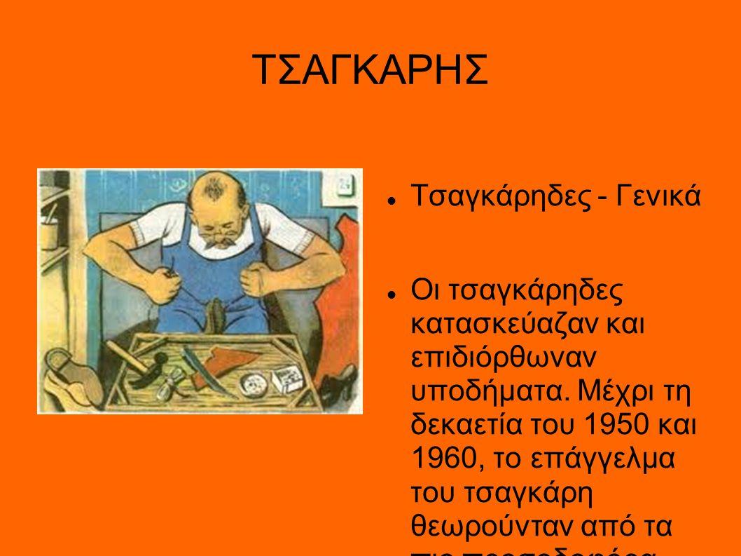 ΤΣΑΓΚΑΡΗΣ Τσαγκάρηδες - Γενικά Οι τσαγκάρηδες κατασκεύαζαν και επιδιόρθωναν υποδήματα. Μέχρι τη δεκαετία του 1950 και 1960, το επάγγελμα του τσαγκάρη