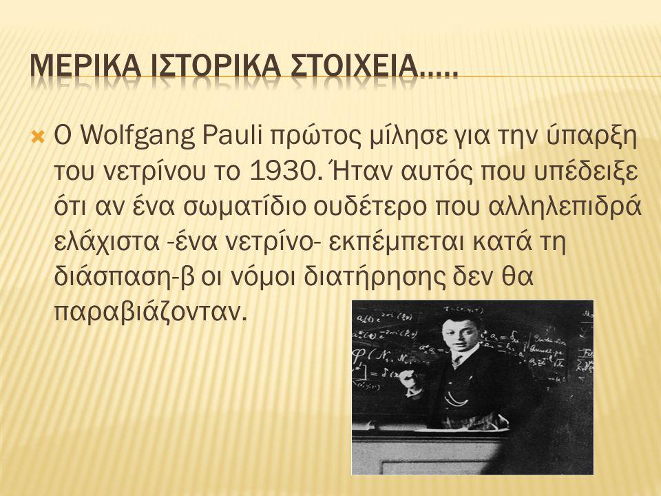  Ο Wolfgang Pauli πρώτος μίλησε για την ύπαρξη του νετρίνου το 1930.