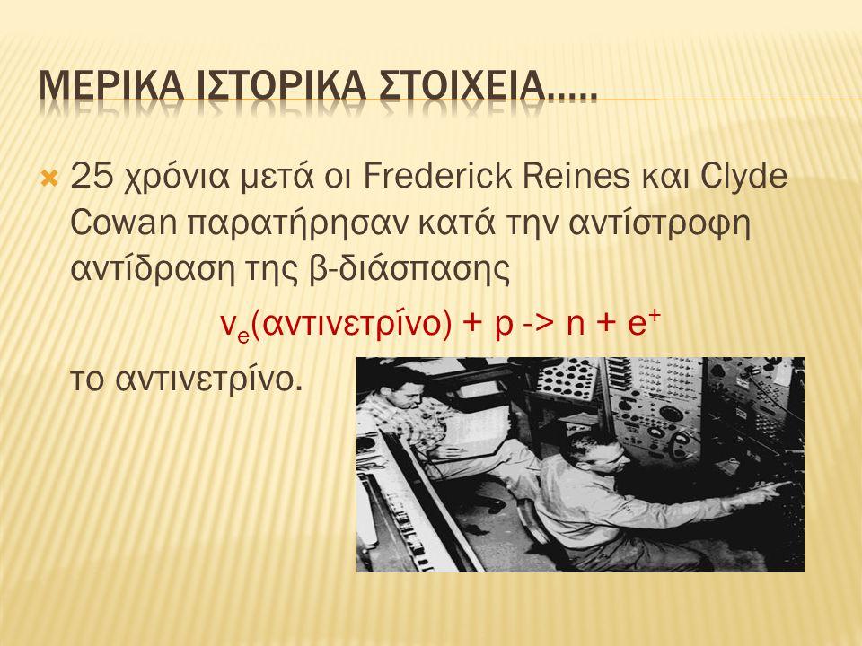  25 χρόνια μετά οι Frederick Reines και Clyde Cowan παρατήρησαν κατά την αντίστροφη αντίδραση της β-διάσπασης ν e (αντινετρίνο) + p -> n + e + το αντινετρίνο.