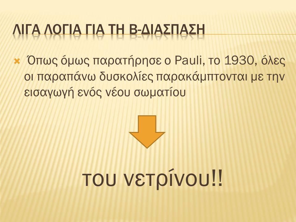  Όπως όμως παρατήρησε ο Pauli, το 1930, όλες οι παραπάνω δυσκολίες παρακάμπτονται με την εισαγωγή ενός νέου σωματίου του νετρίνου!!