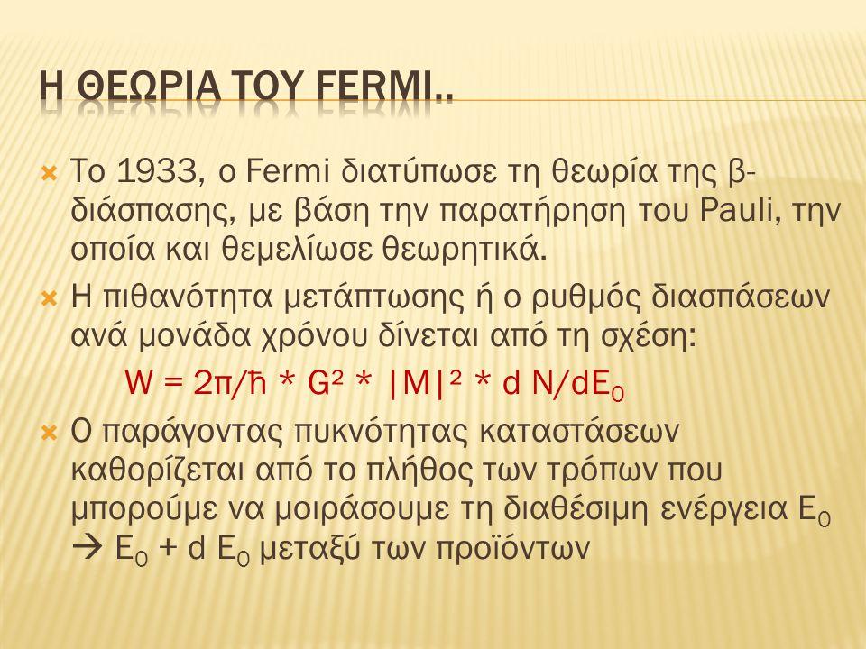  Tο 1933, ο Fermi διατύπωσε τη θεωρία της β- διάσπασης, με βάση την παρατήρηση του Pauli, την οποία και θεμελίωσε θεωρητικά.