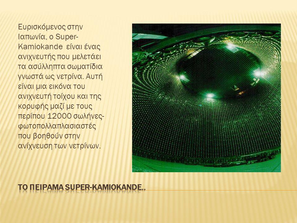 Ευρισκόμενος στην Ιαπωνία, ο Super- Kamiokande είναι ένας ανιχνευτής που μελετάει τα ασύλληπτα σωματίδια γνωστά ως νετρίνα.