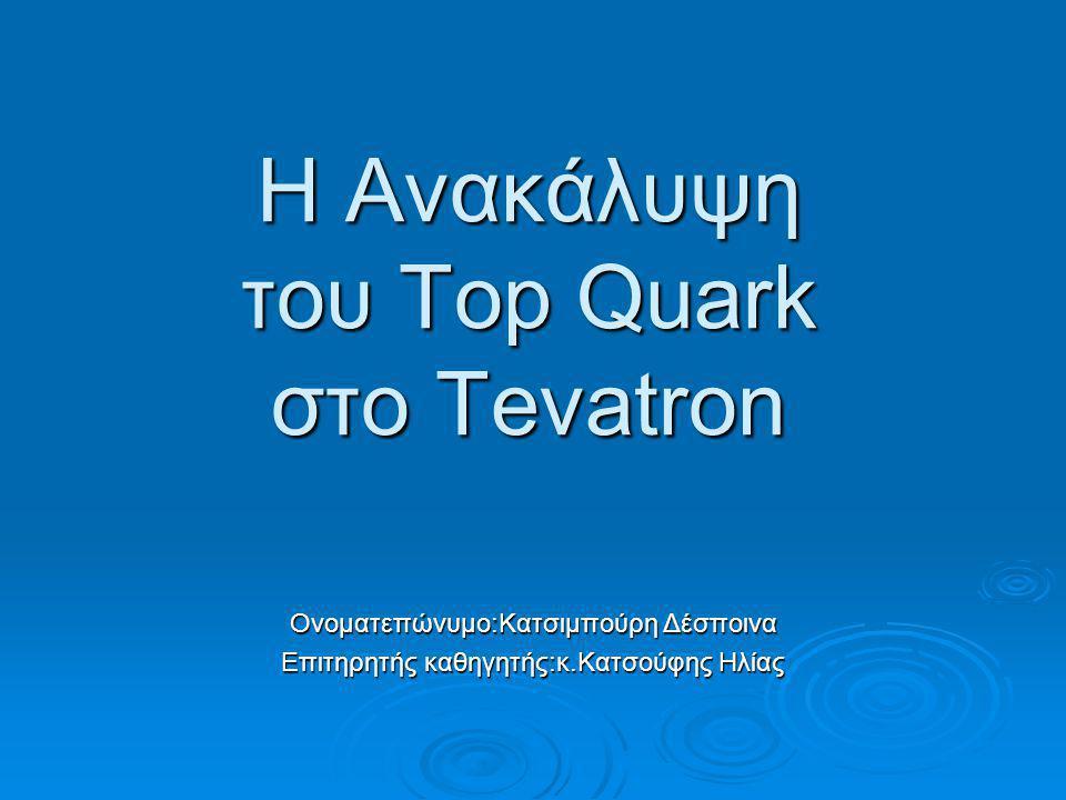 Η Ανακάλυψη του Top Quark στο Tevatron Ονοματεπώνυμο:Κατσιμπούρη Δέσποινα Επιτηρητής καθηγητής:κ.Κατσούφης Ηλίας