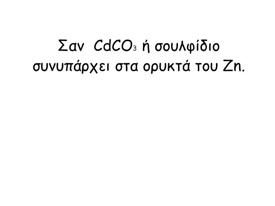 Σαν CdCΟ 3 ή σουλφίδιο συνυπάρχει στα ορυκτά του Zn.