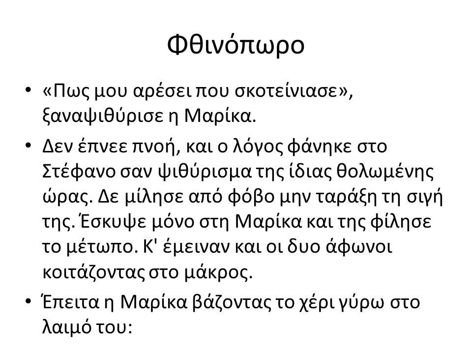 Φθινόπωρο «Πως μου αρέσει που σκοτείνιασε», ξαναψιθύρισε η Μαρίκα. Δεν έπνεε πνοή, και ο λόγος φάνηκε στο Στέφανο σαν ψιθύρισμα της ίδιας θολωμένης ώρ
