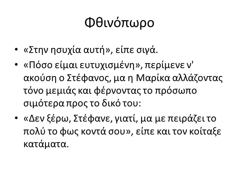 Φθινόπωρο «Στην ησυχία αυτή», είπε σιγά. «Πόσο είμαι ευτυχισμένη», περίμενε ν' ακούση ο Στέφανος, μα η Μαρίκα αλλάζοντας τόνο μεμιάς και φέρνοντας το