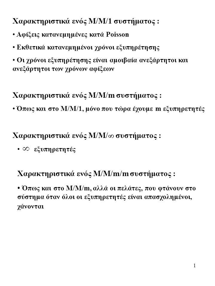 1 Χαρακτηριστικά ενός Μ/Μ/1 συστήματος : Αφίξεις κατανεμημένες κατά Poisson Εκθετικά κατανεμημένοι χρόνοι εξυπηρέτησης Οι χρόνοι εξυπηρέτησης είναι αμοιβαία ανεξάρτητοι και ανεξάρτητοι των χρόνων αφίξεων Χαρακτηριστικά ενός Μ/Μ/m συστήματος : Όπως και στο Μ/Μ/1, μόνο που τώρα έχουμε m εξυπηρετητές Χαρακτηριστικά ενός Μ/Μ/ συστήματος : εξυπηρετητές Χαρακτηριστικά ενός Μ/Μ/m/m συστήματος : Όπως και στο Μ/Μ/m, αλλά οι πελάτες, που φτάνουν στο σύστημα όταν όλοι οι εξυπηρετητές είναι απασχολημένοι, χάνονται