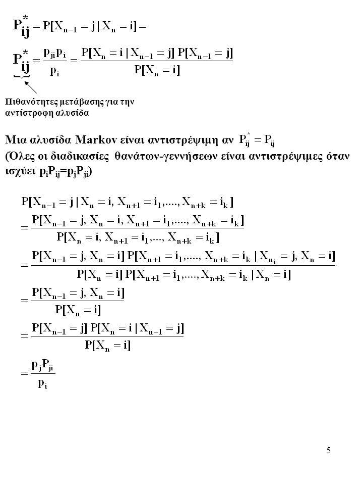 5 Πιθανότητες μετάβασης για την αντίστροφη αλυσίδα Μια αλυσίδα Markov είναι αντιστρέψιμη αν (Όλες οι διαδικασίες θανάτων-γεννήσεων είναι αντιστρέψιμες όταν ισχύει p i P ij =p j P ji )