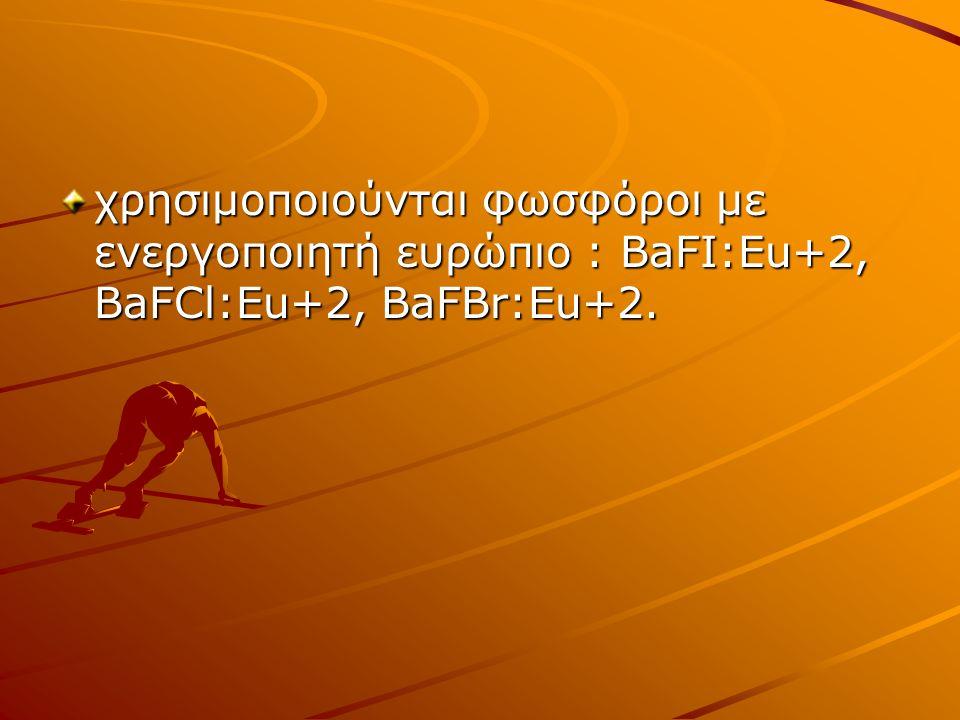 χρησιμοποιούνται φωσφόροι με ενεργοποιητή ευρώπιο : BaFΙ:Eu+2, BaFCl:Eu+2, BaFBr:Eu+2.