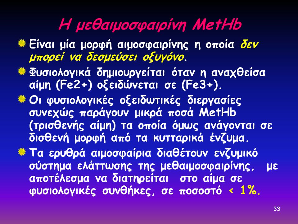 33 Η μεθαιμοσφαιρίνη MetHb Είναι μία μορφή αιμοσφαιρίνης η οποία δεν μπορεί να δεσμεύσει οξυγόνο. Φυσιολογικά δημιουργείται όταν η αναχθείσα αίμη (Fe2