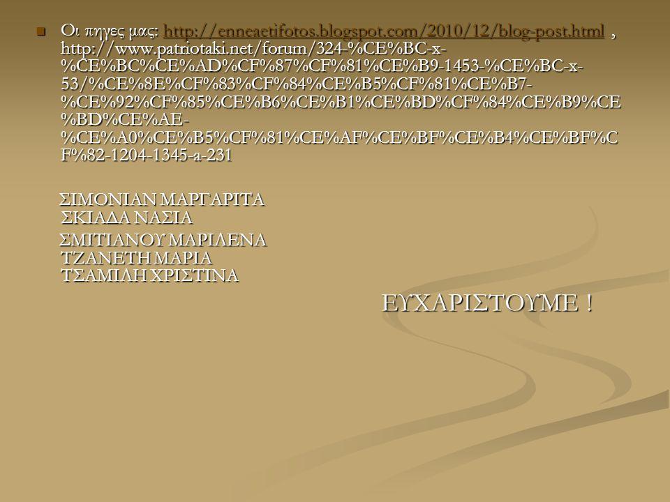 Οι πηγες μας: http://enneaetifotos.blogspot.com/2010/12/blog-post.html, http://www.patriotaki.net/forum/324-%CE%BC-x- %CE%BC%CE%AD%CF%87%CF%81%CE%B9-1453-%CE%BC-x- 53/%CE%8E%CF%83%CF%84%CE%B5%CF%81%CE%B7- %CE%92%CF%85%CE%B6%CE%B1%CE%BD%CF%84%CE%B9%CE %BD%CE%AE- %CE%A0%CE%B5%CF%81%CE%AF%CE%BF%CE%B4%CE%BF%C F%82-1204-1345-a-231 Οι πηγες μας: http://enneaetifotos.blogspot.com/2010/12/blog-post.html, http://www.patriotaki.net/forum/324-%CE%BC-x- %CE%BC%CE%AD%CF%87%CF%81%CE%B9-1453-%CE%BC-x- 53/%CE%8E%CF%83%CF%84%CE%B5%CF%81%CE%B7- %CE%92%CF%85%CE%B6%CE%B1%CE%BD%CF%84%CE%B9%CE %BD%CE%AE- %CE%A0%CE%B5%CF%81%CE%AF%CE%BF%CE%B4%CE%BF%C F%82-1204-1345-a-231http://enneaetifotos.blogspot.com/2010/12/blog-post.html ΣΙΜΟΝΙΑΝ ΜΑΡΓΑΡΙΤΑ ΣΚΙΑΔΑ ΝΑΣΙΑ ΣΙΜΟΝΙΑΝ ΜΑΡΓΑΡΙΤΑ ΣΚΙΑΔΑ ΝΑΣΙΑ ΣΜΙΤΙΑΝΟΥ ΜΑΡΙΛΕΝΑ ΤΖΑΝΕΤΗ ΜΑΡΙΑ ΤΣΑΜΙΛΗ ΧΡΙΣΤΙΝΑ ΣΜΙΤΙΑΝΟΥ ΜΑΡΙΛΕΝΑ ΤΖΑΝΕΤΗ ΜΑΡΙΑ ΤΣΑΜΙΛΗ ΧΡΙΣΤΙΝΑ ΕΥΧΑΡΙΣΤΟΥΜΕ .