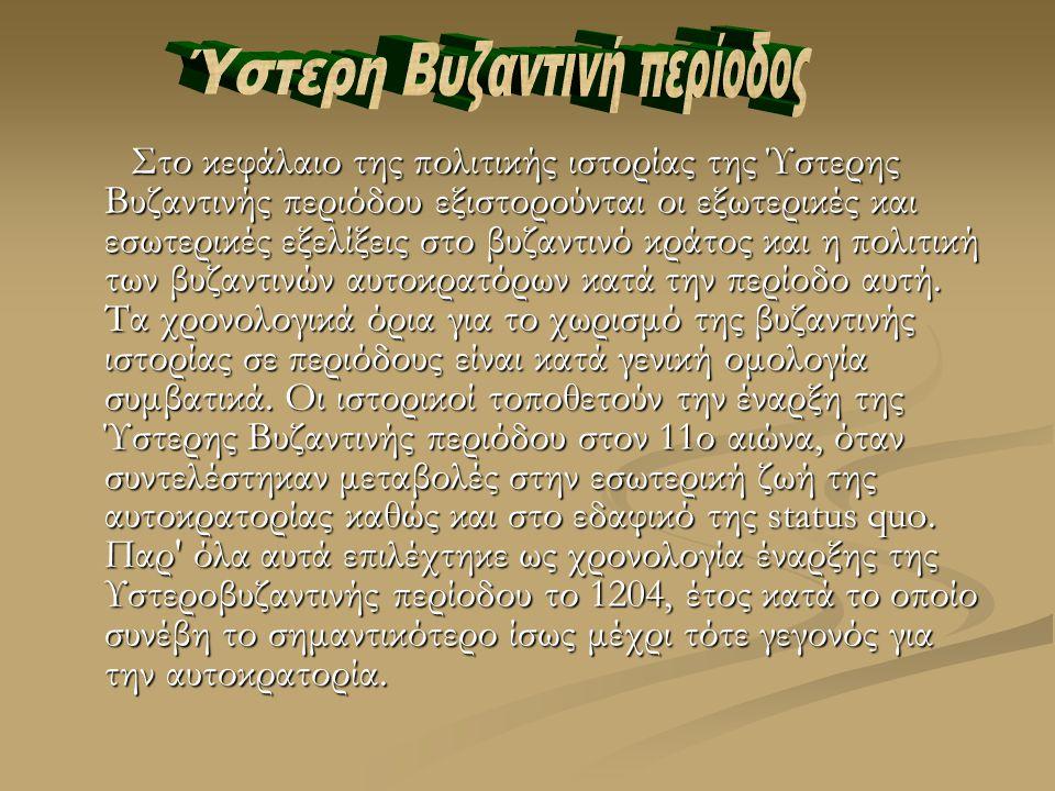 Στο κεφάλαιο της πολιτικής ιστορίας της Ύστερης Βυζαντινής περιόδου εξιστορούνται οι εξωτερικές και εσωτερικές εξελίξεις στο βυζαντινό κράτος και η πολιτική των βυζαντινών αυτοκρατόρων κατά την περίοδο αυτή.