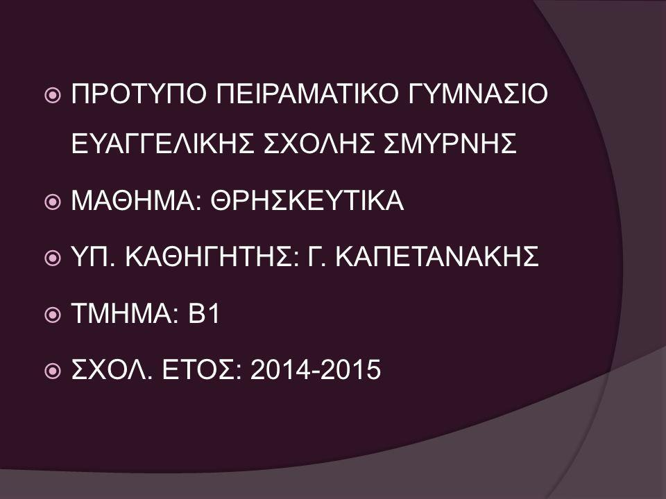  ΠΡΟΤΥΠΟ ΠΕΙΡΑΜΑΤΙΚΟ ΓΥΜΝΑΣΙΟ ΕΥΑΓΓΕΛΙΚΗΣ ΣΧΟΛΗΣ ΣΜΥΡΝΗΣ  ΜΑΘΗΜΑ: ΘΡΗΣΚΕΥΤΙΚΑ  ΥΠ. ΚΑΘΗΓΗΤΗΣ: Γ. ΚΑΠΕΤΑΝΑΚΗΣ  ΤΜΗΜΑ: Β1  ΣΧΟΛ. ΕΤΟΣ: 2014-2015