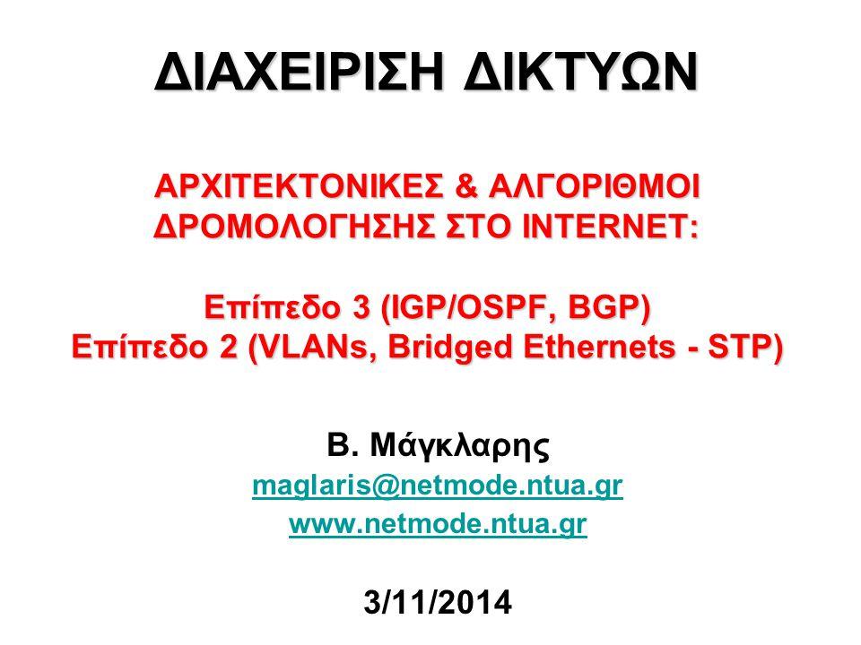 ΔΙΑΧΕΙΡΙΣΗ ΔΙΚΤΥΩΝ ΑΡΧΙΤΕΚΤΟΝΙΚΕΣ & ΑΛΓΟΡΙΘΜΟΙ ΔΡΟΜΟΛΟΓΗΣΗΣ ΣΤΟ INTERNET: Επίπεδο 3 (IGP/OSPF, BGP) Επίπεδο 2 (VLANs, Bridged Ethernets - STP) Β. Μάγκ