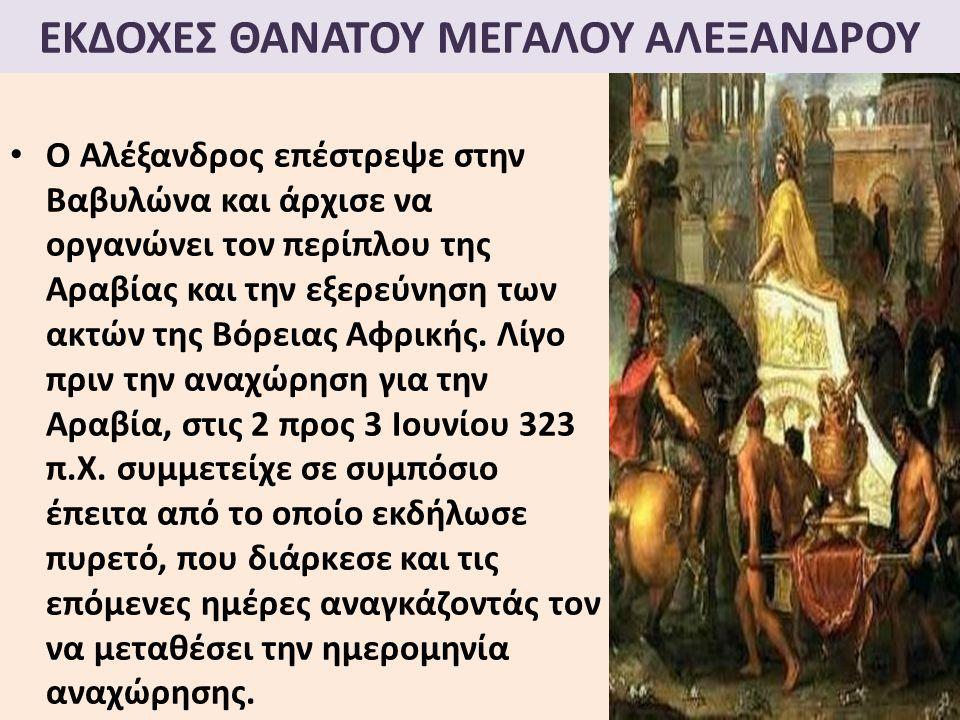 ΕΚΔΟΧΕΣ ΘΑΝΑΤΟΥ ΜΕΓΑΛΟΥ ΑΛΕΞΑΝΔΡΟΥ Ο Αλέξανδρος επέστρεψε στην Βαβυλώνα και άρχισε να οργανώνει τον περίπλου της Αραβίας και την εξερεύνηση των ακτών της Βόρειας Αφρικής.