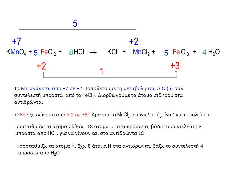 KMnO 4 + FeCl 2 + HCl  KCl + MnCl 2 + Fe Cl 3 + H 2 O +7 +2 +3 5 1 Το Mn ανάγεται από +7 σε +2. Τοποθετούμε τη μεταβολή του Α.Ο (5) σαν συντελεστή μπ