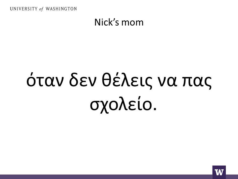 Nick's mom όταν δεν θέλεις να πας σχολείο.