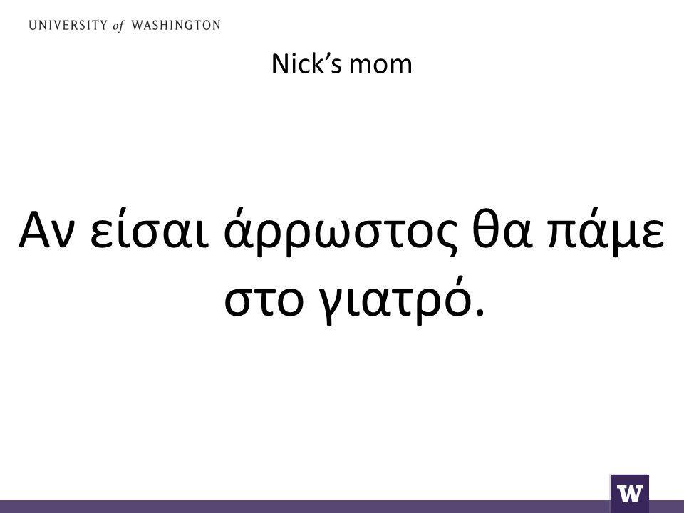 Nick's mom Αν είσαι άρρωστος θα πάμε στο γιατρό.