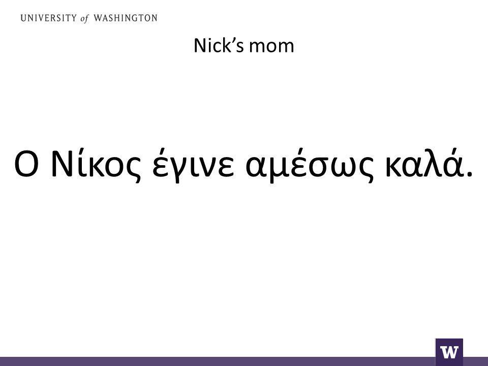 Nick's mom Ο Νίκος έγινε αμέσως καλά.