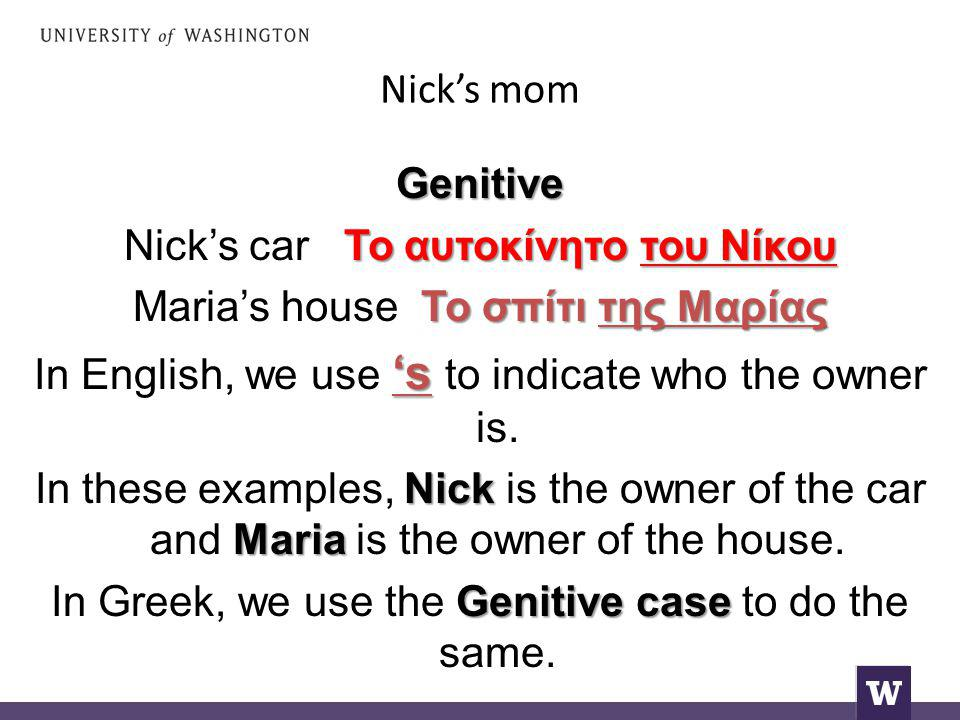 Nick's mom Genitive Το αυτοκίνητο του Νίκου Nick's car Το αυτοκίνητο του Νίκου Το σπίτι της Μαρίας Maria's house Το σπίτι της Μαρίας 's In English, we use 's to indicate who the owner is.