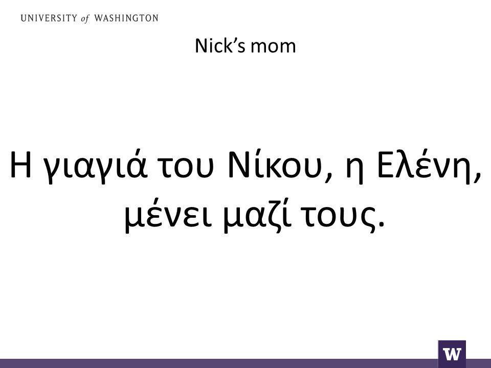 Nick's mom Η γιαγιά του Νίκου, η Ελένη, μένει μαζί τους.
