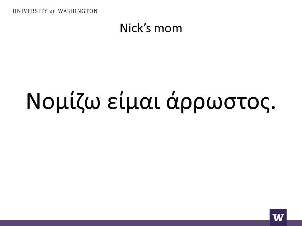 Nick's mom Νομίζω είμαι άρρωστος.