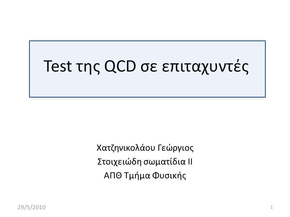 Τι θα δούμε Tests της QCD σε πειράματα e + e - → αδρόνια που έγιναν στο LEP (ALEPH,DELPHI,L3 και OPAL) QCD στη περιοχή των μεγάλων ενεργειών(large momentum transfers) όπου βασικό εργαλείο για υπολογισμούς είναι η θεωρία των διαταραχών (pertubative QCD) Μέτρηση της σταθεράς σύζευξης μέσω αδρονικών πιδάκων 29/5/20102