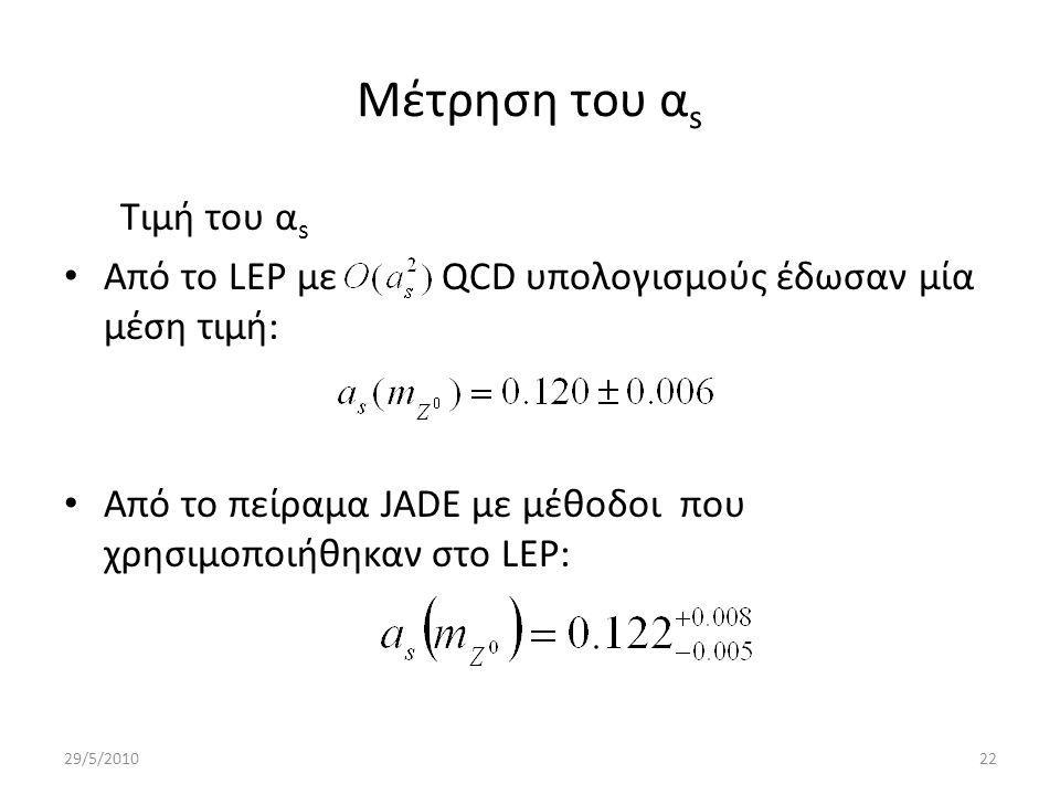 Μέτρηση του α s Τιμή του α s Από το LEP με QCD υπολογισμούς έδωσαν μία μέση τιμή: Από το πείραμα JADE με μέθοδοι που χρησιμοποιήθηκαν στο LEP: 29/5/201022