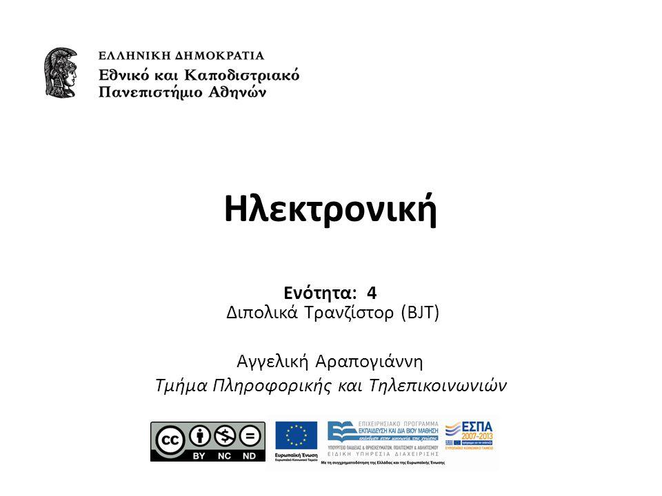 Ηλεκτρονική Ενότητα: 4 Διπολικά Τρανζίστορ (BJT) Αγγελική Αραπογιάννη Τμήμα Πληροφορικής και Τηλεπικοινωνιών