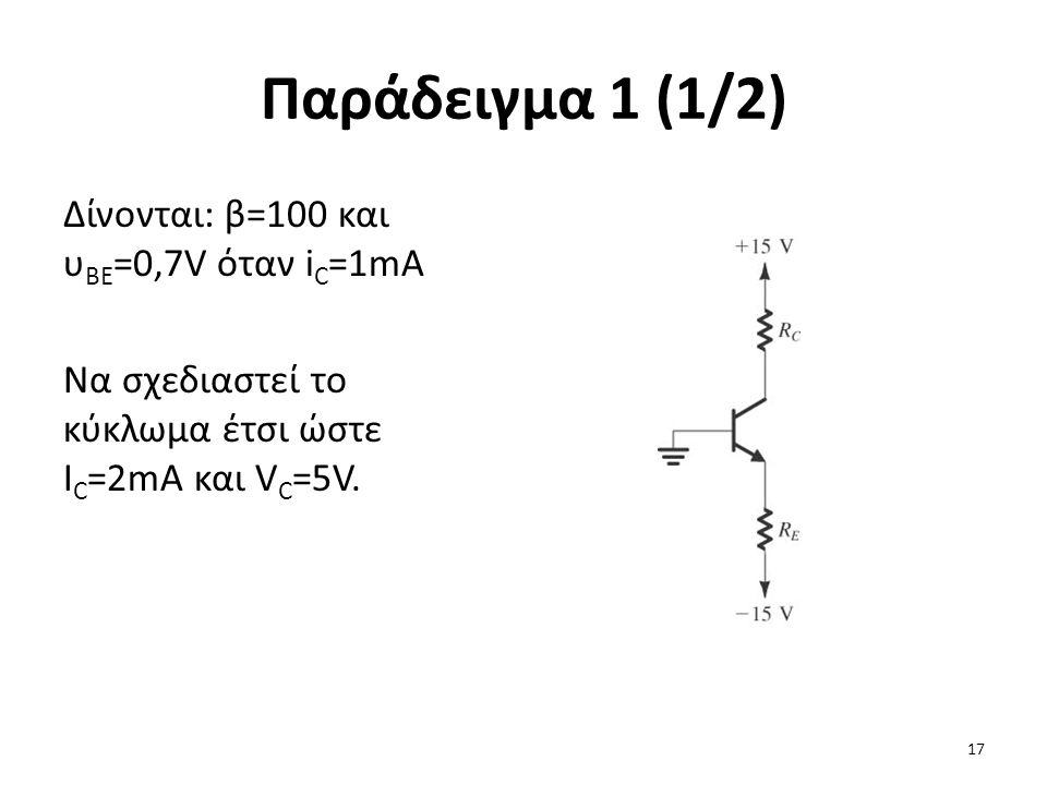 Παράδειγμα 1 (1/2) Δίνονται: β=100 και υ BE =0,7V όταν i C =1mA Να σχεδιαστεί το κύκλωμα έτσι ώστε I C =2mA και V C =5V. 17