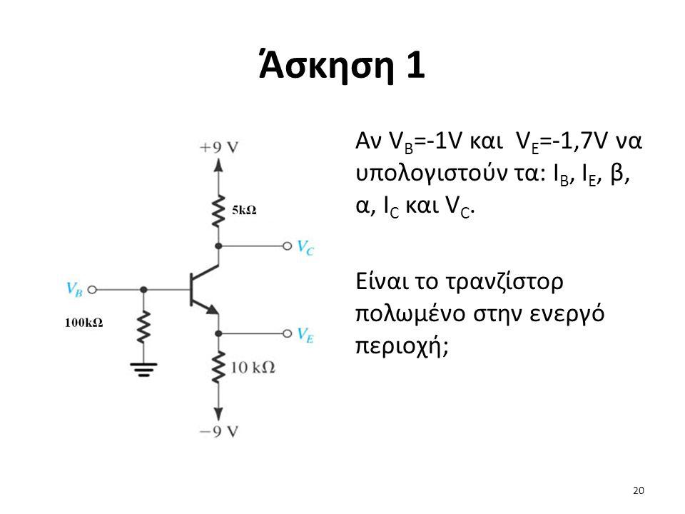Άσκηση 1 Αν V B =-1V και V E =-1,7V να υπολογιστούν τα: Ι Β, Ι Ε, β, α, Ι C και V C. Είναι το τρανζίστορ πολωμένο στην ενεργό περιοχή; 20