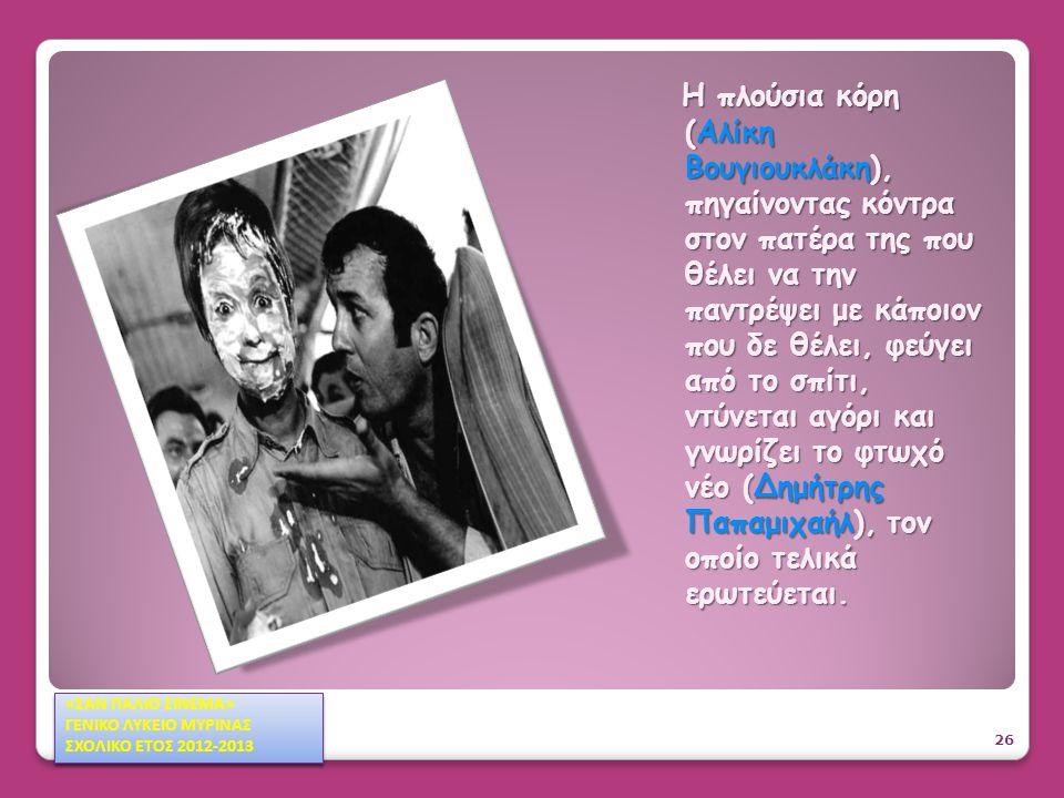 Μουσική Ηθογραφική κωμωδία του 1955 σε σενάριο και σκηνοθεσία του του Αλέκου Σακελλάριου 27 «ΣΑΝ ΠΑΛΙΟ ΣΙΝΕΜΑ» ΓΕΝΙΚΟ ΛΥΚΕΙΟ ΜΥΡΙΝΑΣ ΣΧΟΛΙΚΟ ΕΤΟΣ 2012-2013 «ΣΑΝ ΠΑΛΙΟ ΣΙΝΕΜΑ» ΓΕΝΙΚΟ ΛΥΚΕΙΟ ΜΥΡΙΝΑΣ ΣΧΟΛΙΚΟ ΕΤΟΣ 2012-2013