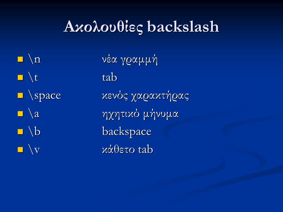 Ακολουθίες backslash \n νέα γραμμή \n νέα γραμμή \t tab \t tab \space κενός χαρακτήρας \space κενός χαρακτήρας \a ηχητικό μήνυμα \a ηχητικό μήνυμα \b backspace \b backspace \v κάθετο tab \v κάθετο tab