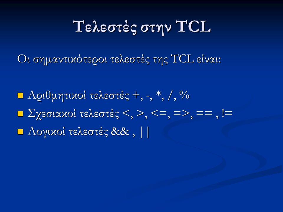 Τελεστές στην TCL Οι σημαντικότεροι τελεστές της TCL είναι: Αριθμητικοί τελεστές +, -, *, /, % Αριθμητικοί τελεστές +, -, *, /, % Σχεσιακοί τελεστές,, ==, != Σχεσιακοί τελεστές,, ==, != Λογικοί τελεστές &&, || Λογικοί τελεστές &&, ||