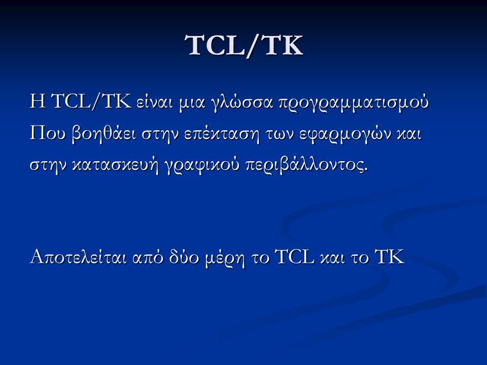 TCL/TK Η TCL/TK είναι μια γλώσσα προγραμματισμού Που βοηθάει στην επέκταση των εφαρμογών και στην κατασκευή γραφικού περιβάλλοντος.