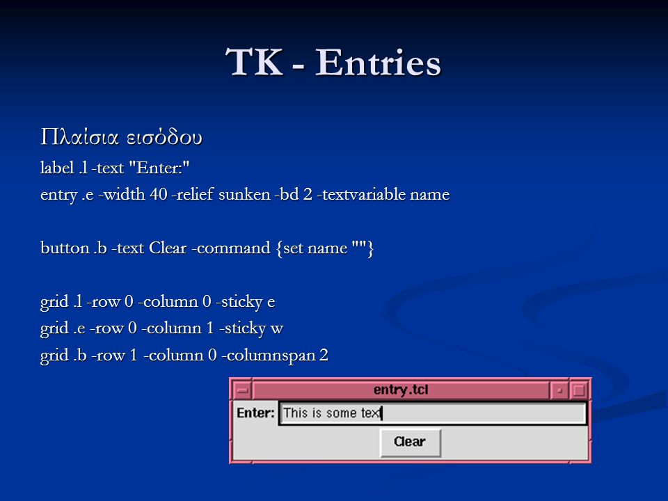 TK - Entries Πλαίσια εισόδου label.l -text Enter: entry.e -width 40 -relief sunken -bd 2 -textvariable name button.b -text Clear -command {set name } grid.l -row 0 -column 0 -sticky e grid.e -row 0 -column 1 -sticky w grid.b -row 1 -column 0 -columnspan 2