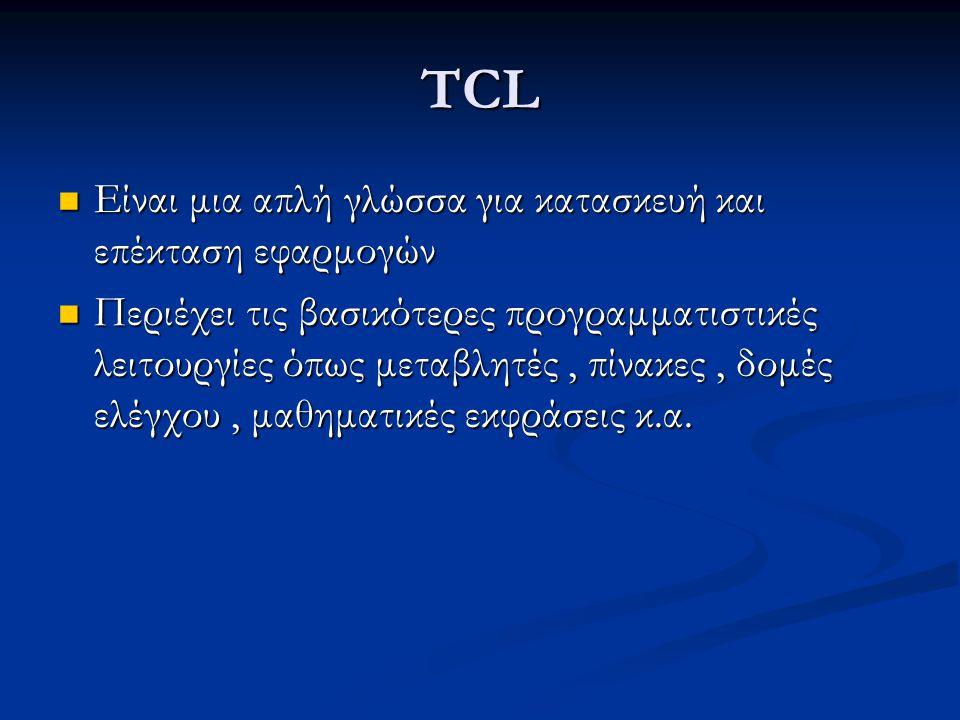 TCL Είναι μια απλή γλώσσα για κατασκευή και επέκταση εφαρμογών Είναι μια απλή γλώσσα για κατασκευή και επέκταση εφαρμογών Περιέχει τις βασικότερες προγραμματιστικές λειτουργίες όπως μεταβλητές, πίνακες, δομές ελέγχου, μαθηματικές εκφράσεις κ.α.