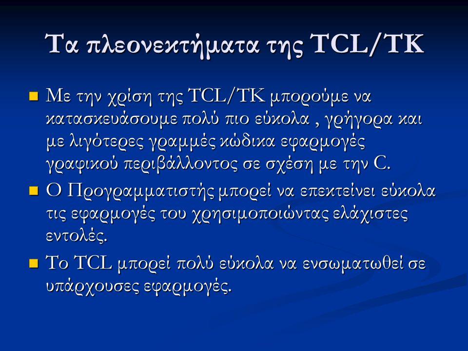 Τα πλεονεκτήματα της TCL/TK Με την χρίση της TCL/TK μπορούμε να κατασκευάσουμε πολύ πιο εύκολα, γρήγορα και με λιγότερες γραμμές κώδικα εφαρμογές γραφικού περιβάλλοντος σε σχέση με την C.