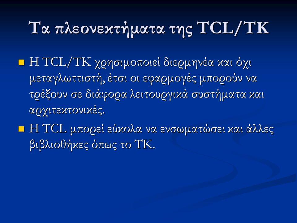 Τα πλεονεκτήματα της TCL/TK Η TCL/TK χρησιμοποιεί διερμηνέα και όχι μεταγλωττιστή, έτσι οι εφαρμογές μπορούν να τρέξουν σε διάφορα λειτουργικά συστήματα και αρχιτεκτονικές.