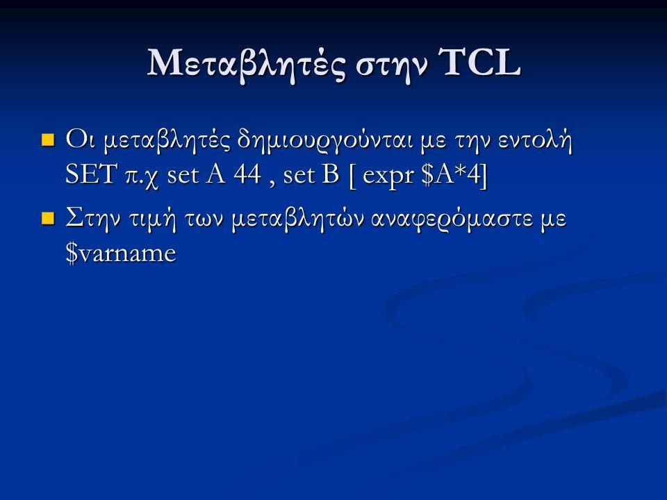 Μεταβλητές στην TCL Οι μεταβλητές δημιουργούνται με την εντολή SET π.χ set A 44, set B [ expr $A*4] Οι μεταβλητές δημιουργούνται με την εντολή SET π.χ set A 44, set B [ expr $A*4] Στην τιμή των μεταβλητών αναφερόμαστε με $varname Στην τιμή των μεταβλητών αναφερόμαστε με $varname
