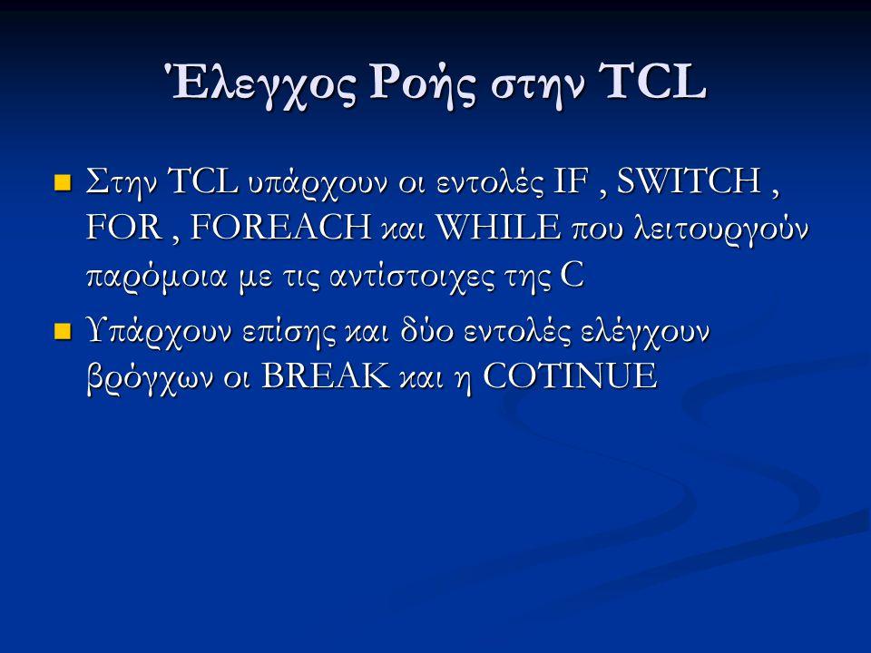 Έλεγχος Ροής στην TCL Στην TCL υπάρχουν οι εντολές IF, SWITCH, FOR, FOREACH και WHILE που λειτουργούν παρόμοια με τις αντίστοιχες της C Στην TCL υπάρχουν οι εντολές IF, SWITCH, FOR, FOREACH και WHILE που λειτουργούν παρόμοια με τις αντίστοιχες της C Υπάρχουν επίσης και δύο εντολές ελέγχουν βρόγχων οι BREAK και η COTINUE Υπάρχουν επίσης και δύο εντολές ελέγχουν βρόγχων οι BREAK και η COTINUE