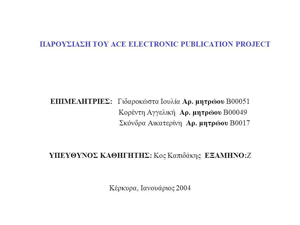 ΠΑΡΟΥΣΙΑΣΗ ΤΟΥ ACE ELECTRONIC PUBLICATION PROJECT ΕΠΙΜΕΛΗΤΡΙΕΣ: Γιδαροκώστα Ιουλία Αρ. μητρώου Β00051 Κορέντη Αγγελική Αρ. μητρώου Β00049 Σκόνδρα Αικα