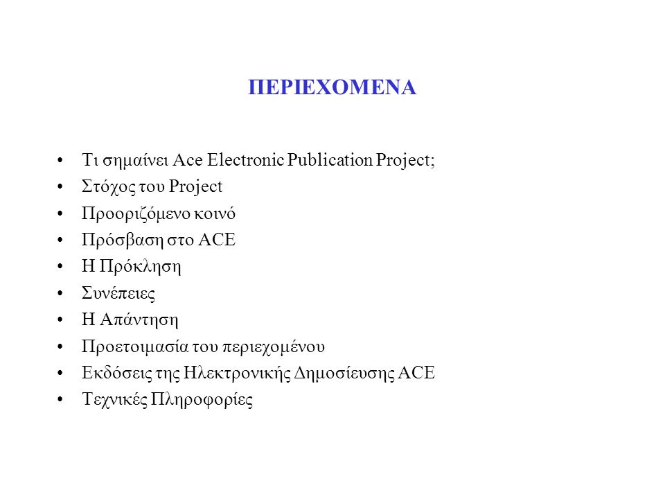 ΠΕΡΙΕΧΟΜΕΝΑ Τι σημαίνει Ace Electronic Publication Project; Στόχος του Project Προοριζόμενο κοινό Πρόσβαση στο ACE Η Πρόκληση Συνέπειες Η Απάντηση Προετοιμασία του περιεχομένου Εκδόσεις της Ηλεκτρονικής Δημοσίευσης ACE Τεχνικές Πληροφορίες