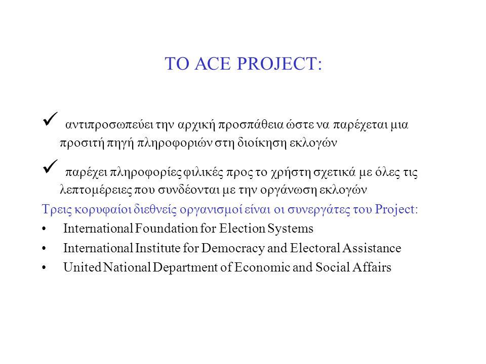 ΤΟ ACE PROJECT: αντιπροσωπεύει την αρχική προσπάθεια ώστε να παρέχεται μια προσιτή πηγή πληροφοριών στη διοίκηση εκλογών παρέχει πληροφορίες φιλικές προς το χρήστη σχετικά με όλες τις λεπτομέρειες που συνδέονται με την οργάνωση εκλογών Τρεις κορυφαίοι διεθνείς οργανισμοί είναι οι συνεργάτες του Project: International Foundation for Election Systems International Institute for Democracy and Electoral Assistance United National Department of Economic and Social Affairs